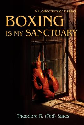 iUniverse Boxing Is My Sanctuary: A Collection of Essays by Sares, Theodore Roland [Hardcover] at Sears.com